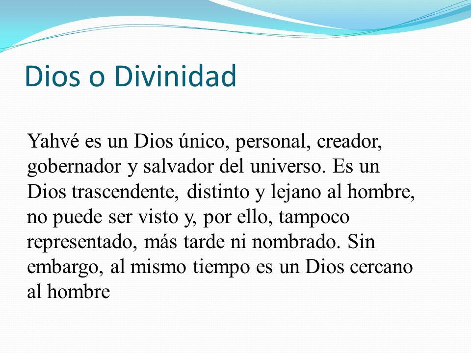 Dios o Divinidad Yahvé es un Dios único, personal, creador, gobernador y salvador del universo. Es un Dios trascendente, distinto y lejano al hombre,