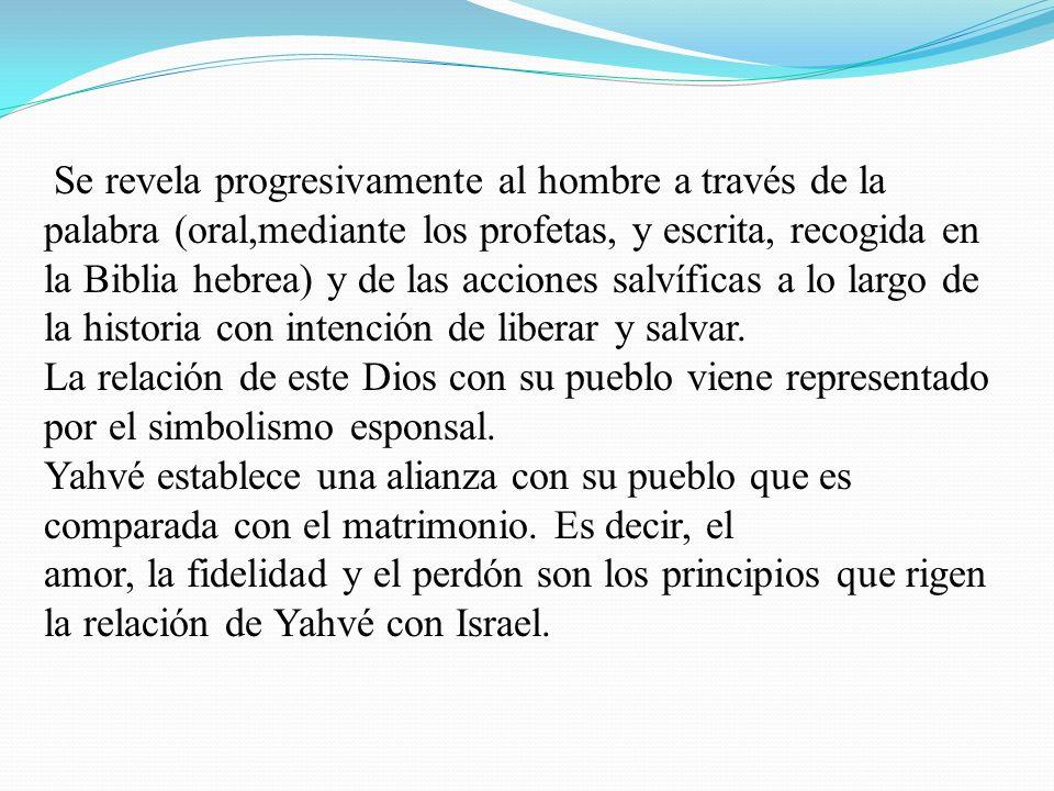 Se revela progresivamente al hombre a través de la palabra (oral,mediante los profetas, y escrita, recogida en la Biblia hebrea) y de las acciones sal