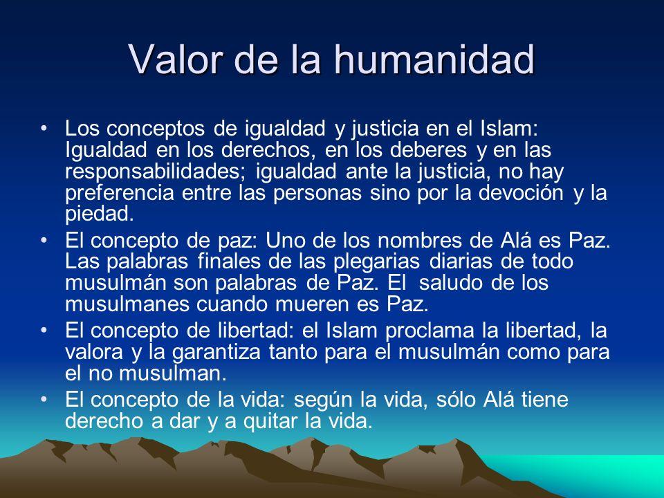 Valor de la humanidad Los conceptos de igualdad y justicia en el Islam: Igualdad en los derechos, en los deberes y en las responsabilidades; igualdad