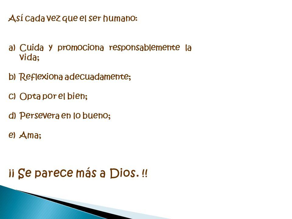 Así cada vez que el ser humano: a)Cuida y promociona responsablemente la vida; b)Reflexiona adecuadamente; c)Opta por el bien; d)Persevera en lo bueno