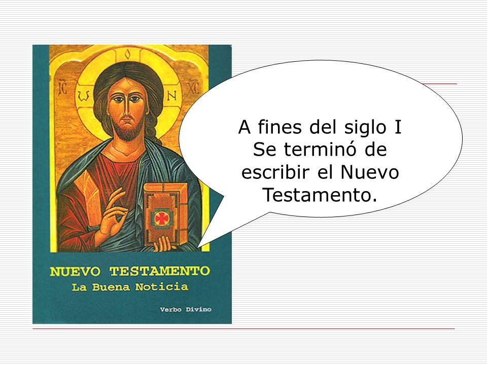 A fines del siglo I Se terminó de escribir el Nuevo Testamento.