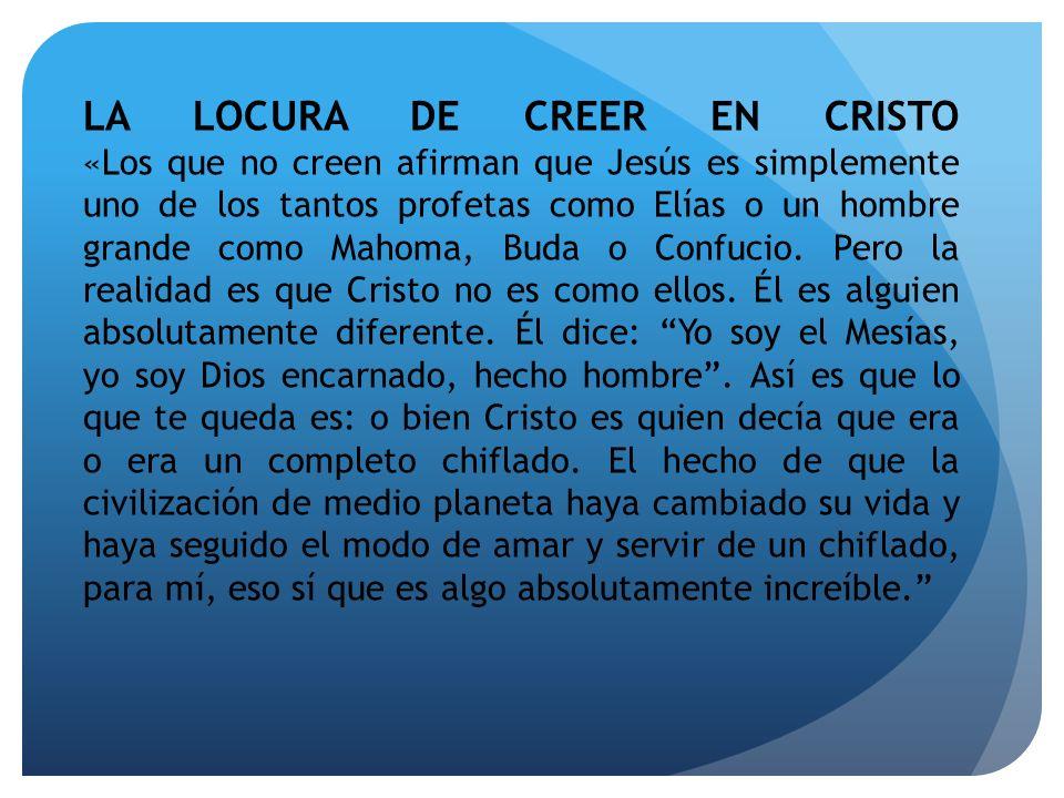 LA LOCURA DE CREER EN CRISTO «Los que no creen afirman que Jesús es simplemente uno de los tantos profetas como Elías o un hombre grande como Mahoma, Buda o Confucio.