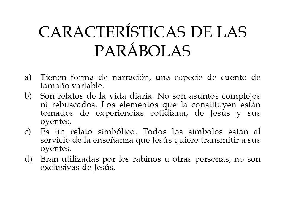 CARACTERÍSTICAS DE LAS PARÁBOLAS a)Tienen forma de narración, una especie de cuento de tamaño variable. b)Son relatos de la vida diaria. No son asunto