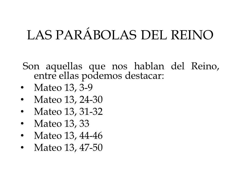 LAS PARÁBOLAS DEL REINO Son aquellas que nos hablan del Reino, entre ellas podemos destacar: Mateo 13, 3-9 Mateo 13, 24-30 Mateo 13, 31-32 Mateo 13, 3