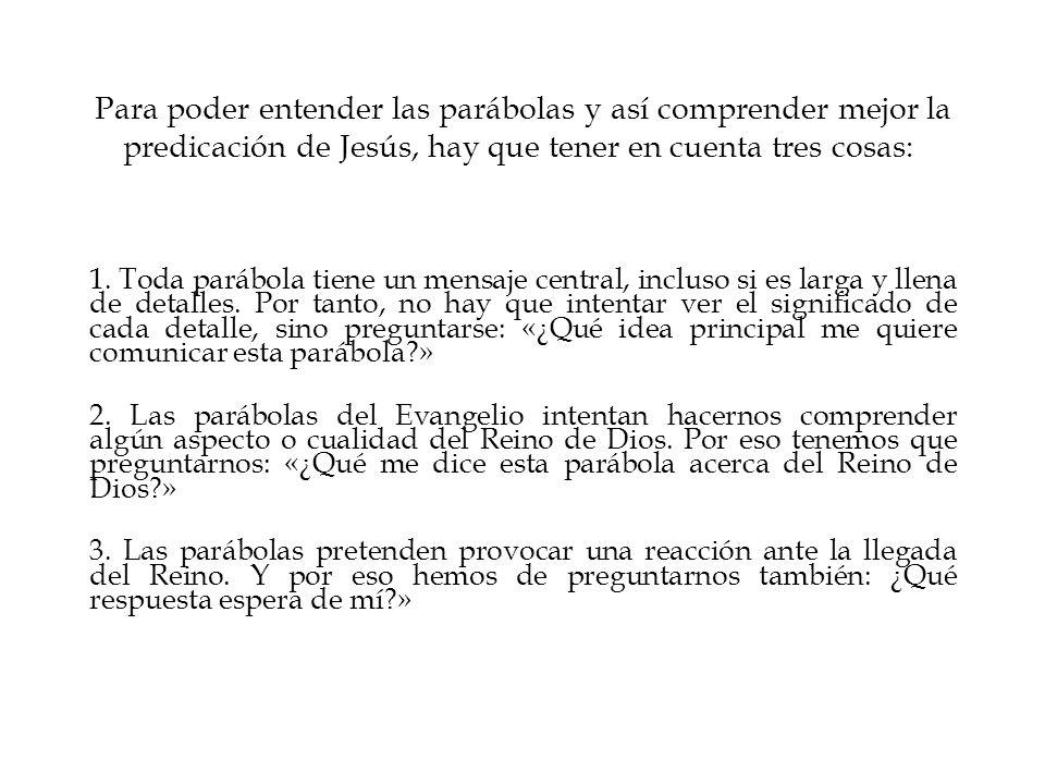 Para poder entender las parábolas y así comprender mejor la predicación de Jesús, hay que tener en cuenta tres cosas: 1. Toda parábola tiene un mensaj