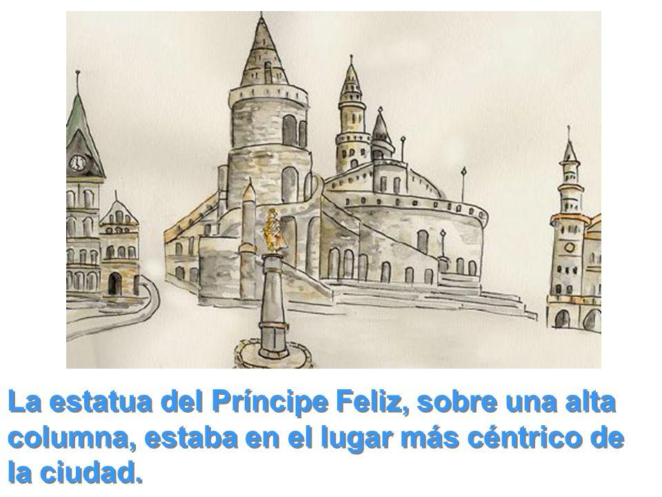 La estatua del Príncipe Feliz, sobre una alta columna, estaba en el lugar más céntrico de la ciudad.