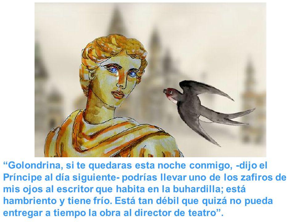 Golondrina, si te quedaras esta noche conmigo, -dijo el Príncipe al día siguiente- podrías llevar uno de los zafiros de mis ojos al escritor que habit