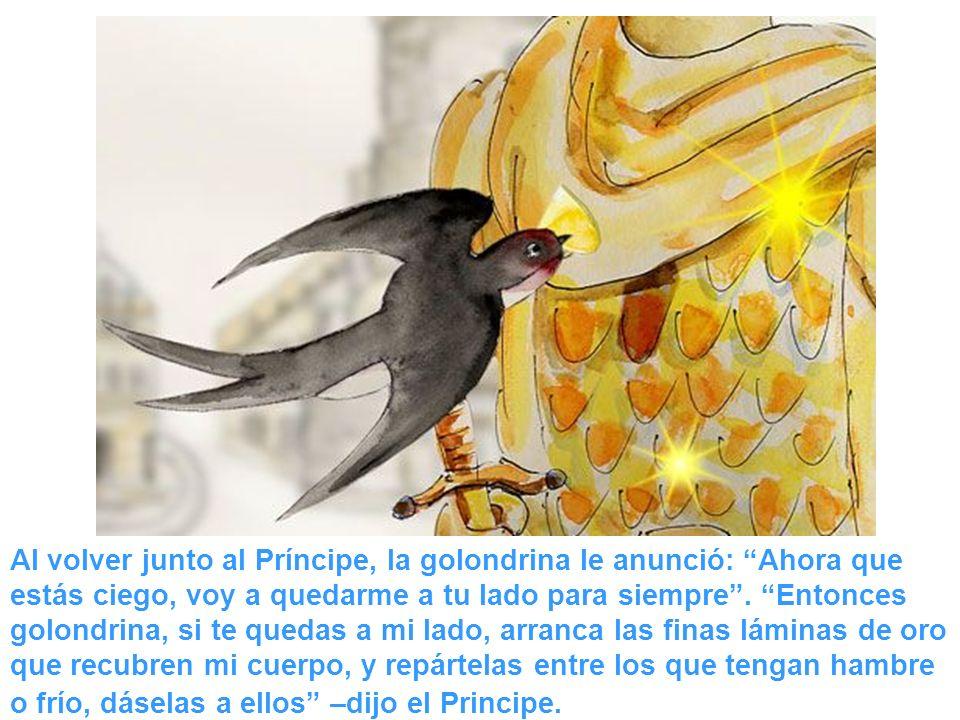 Al volver junto al Príncipe, la golondrina le anunció: Ahora que estás ciego, voy a quedarme a tu lado para siempre. Entonces golondrina, si te quedas
