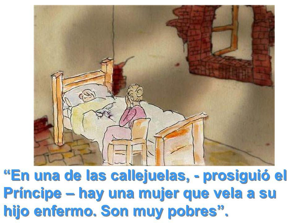 En una de las callejuelas, - prosiguió el Príncipe – hay una mujer que vela a su hijo enfermo. Son muy pobres.