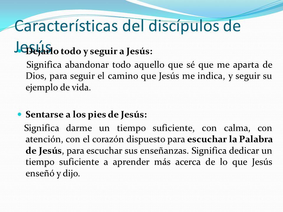 Características del discípulos de Jesús Dejarlo todo y seguir a Jesús: Significa abandonar todo aquello que sé que me aparta de Dios, para seguir el c