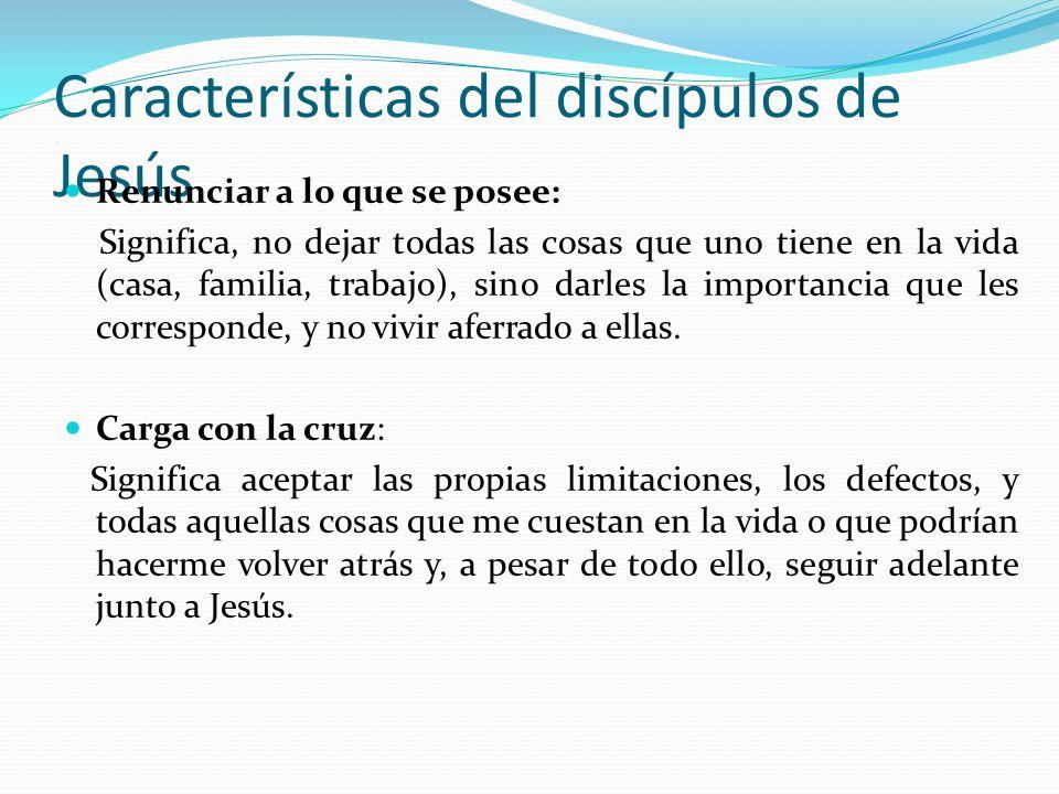 Características del discípulos de Jesús Renunciar a lo que se posee: Significa, no dejar todas las cosas que uno tiene en la vida (casa, familia, trab