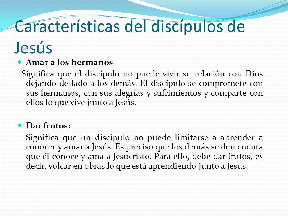 Características del discípulos de Jesús Amar a los hermanos Significa que el discípulo no puede vivir su relación con Dios dejando de lado a los demás