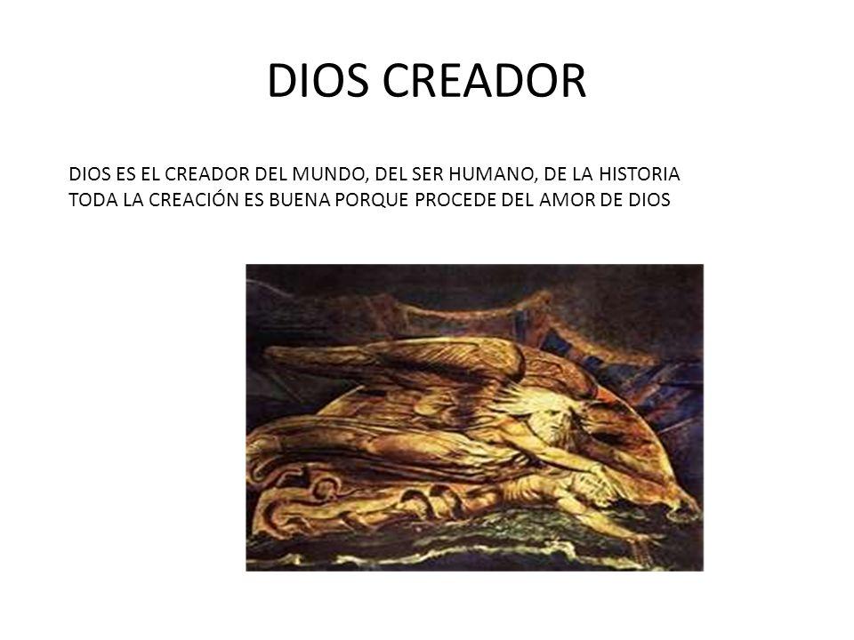 DIOS CREADOR DIOS ES EL CREADOR DEL MUNDO, DEL SER HUMANO, DE LA HISTORIA TODA LA CREACIÓN ES BUENA PORQUE PROCEDE DEL AMOR DE DIOS