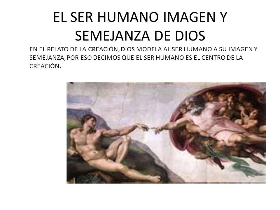 EL SER HUMANO IMAGEN Y SEMEJANZA DE DIOS EN EL RELATO DE LA CREACIÓN, DIOS MODELA AL SER HUMANO A SU IMAGEN Y SEMEJANZA, POR ESO DECIMOS QUE EL SER HU