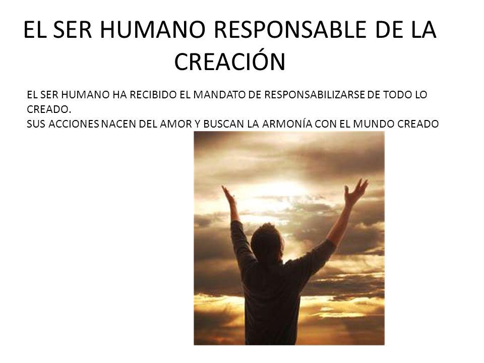 EL SER HUMANO RESPONSABLE DE LA CREACIÓN EL SER HUMANO HA RECIBIDO EL MANDATO DE RESPONSABILIZARSE DE TODO LO CREADO. SUS ACCIONES NACEN DEL AMOR Y BU