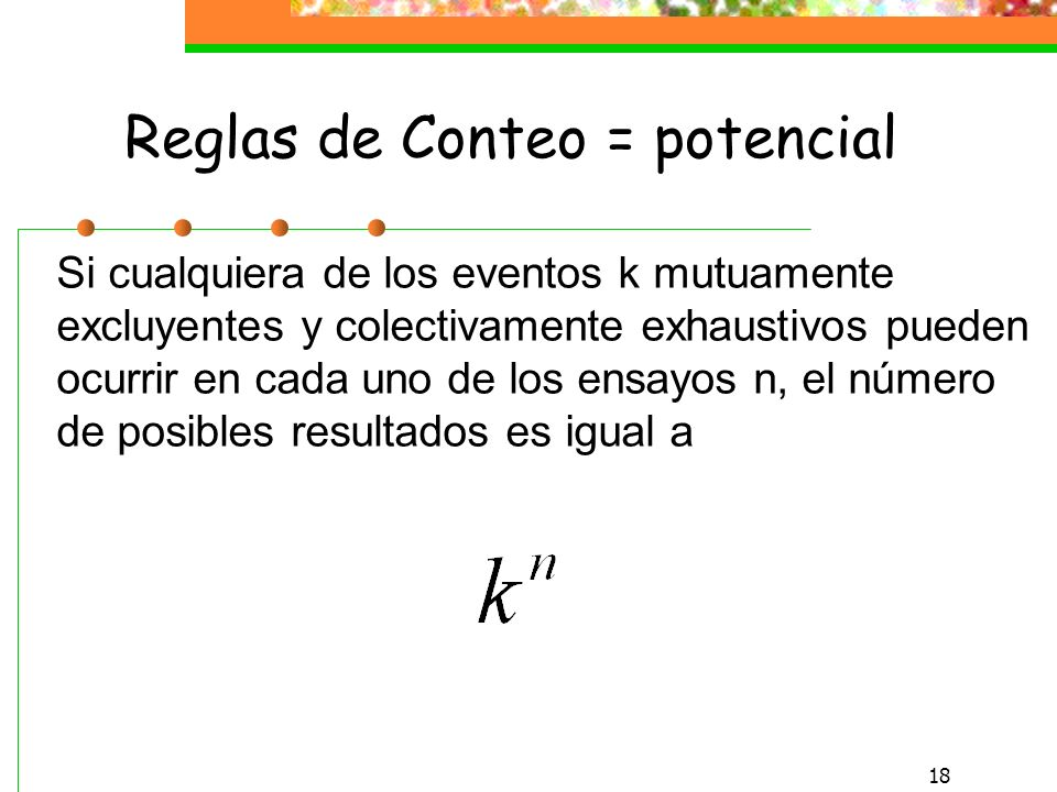 17 Reglas de Conteo La probabilidad de ocurrencia se definió como el número de formas en las que el resultado ocurre, dividido por el número tal de resultados posibles En muchas casos, hay un gran número de posibles resultados y es difícil determinar el número exacto.