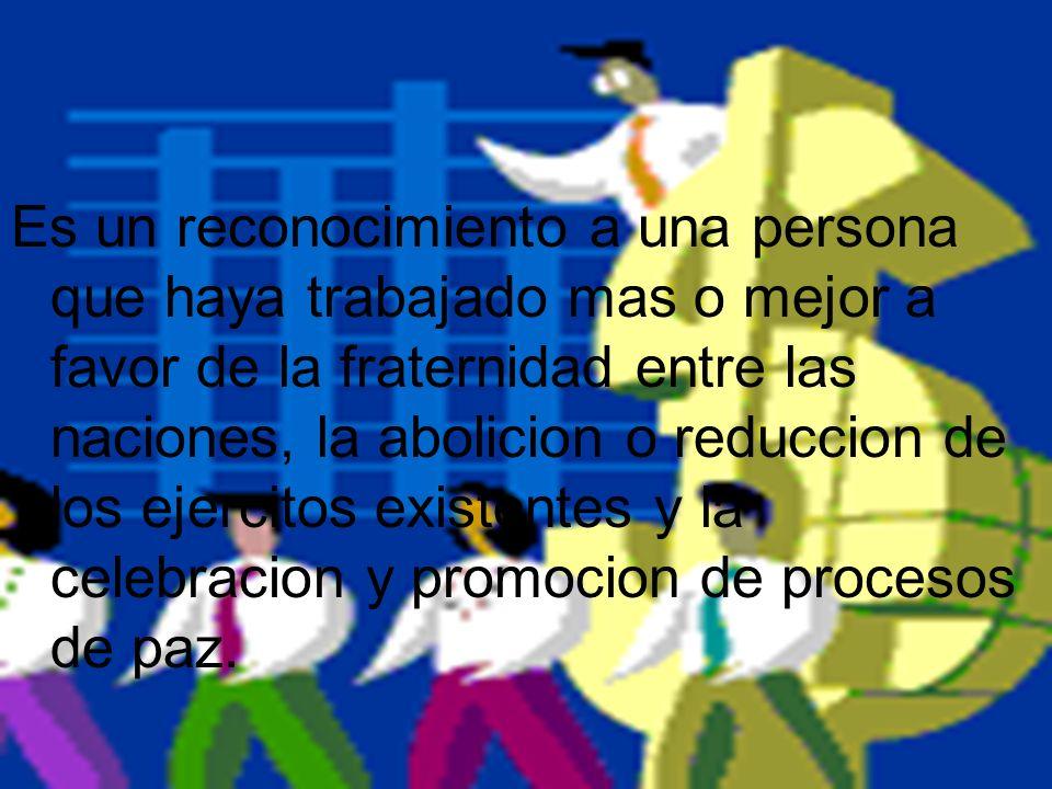 Es un reconocimiento a una persona que haya trabajado mas o mejor a favor de la fraternidad entre las naciones, la abolicion o reduccion de los ejercitos existentes y la celebracion y promocion de procesos de paz.