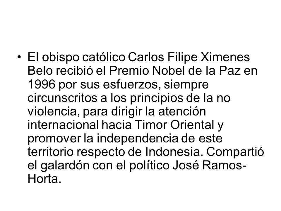 El obispo católico Carlos Filipe Ximenes Belo recibió el Premio Nobel de la Paz en 1996 por sus esfuerzos, siempre circunscritos a los principios de la no violencia, para dirigir la atención internacional hacia Timor Oriental y promover la independencia de este territorio respecto de Indonesia.