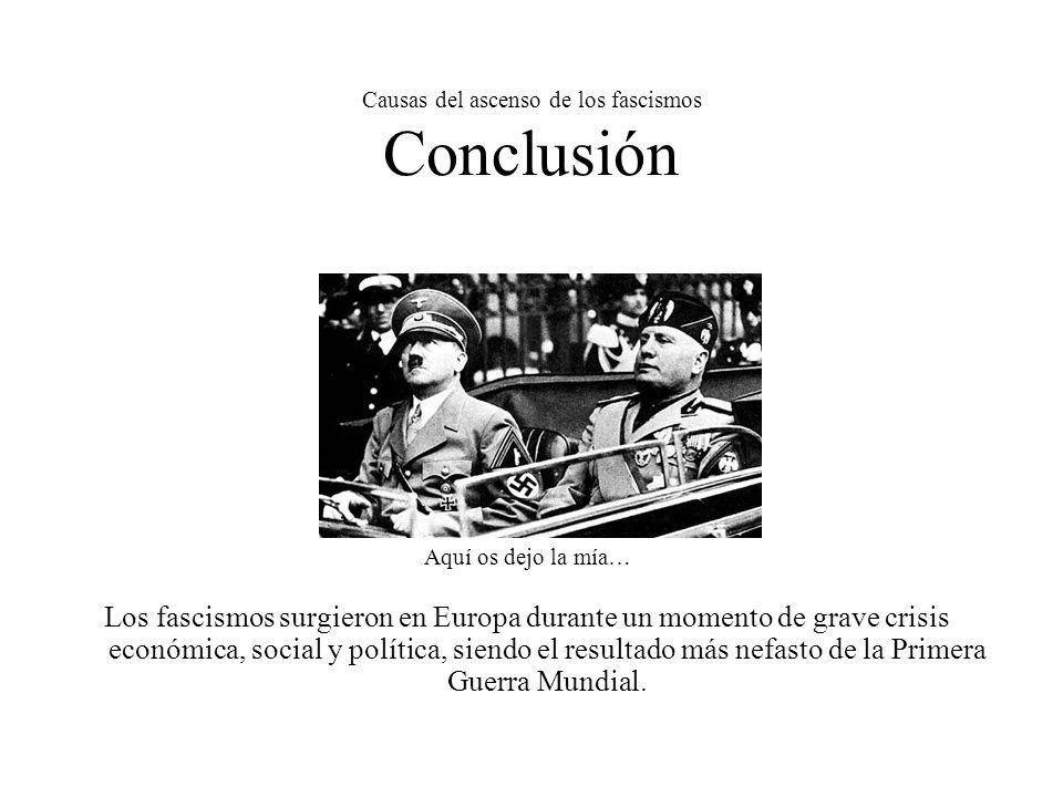Causas del ascenso de los fascismos Conclusión Aquí os dejo la mía… Los fascismos surgieron en Europa durante un momento de grave crisis económica, so