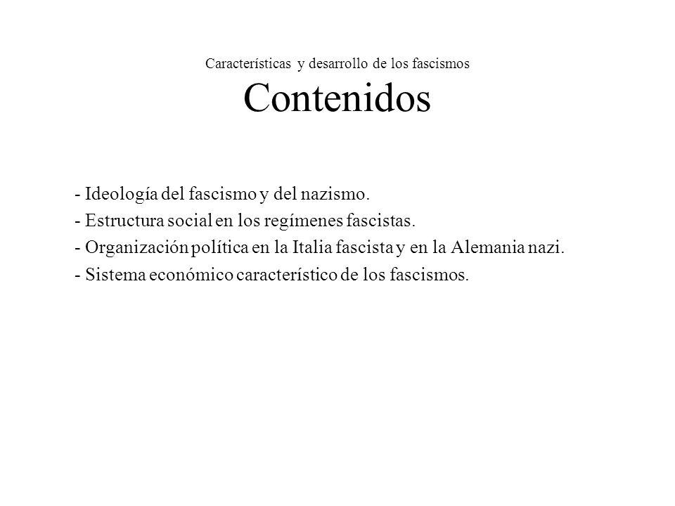 Características y desarrollo de los fascismos Contenidos - Ideología del fascismo y del nazismo. - Estructura social en los regímenes fascistas. - Org