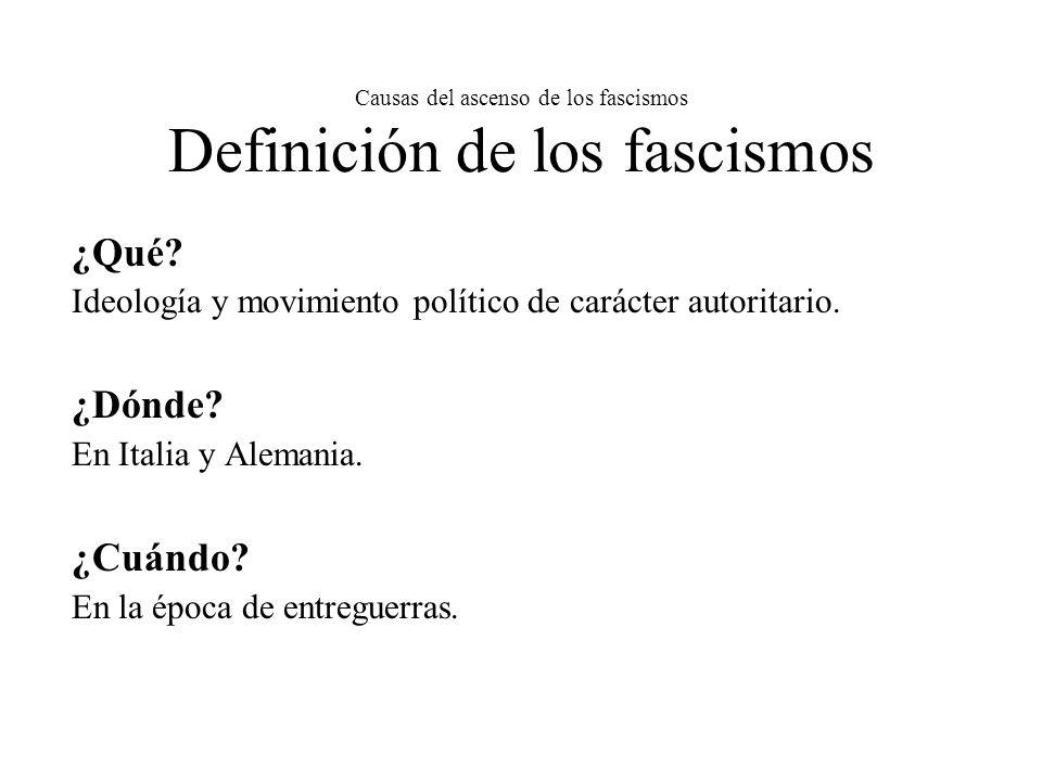 Causas del ascenso de los fascismos Definición de los fascismos ¿Qué? Ideología y movimiento político de carácter autoritario. ¿Dónde? En Italia y Ale