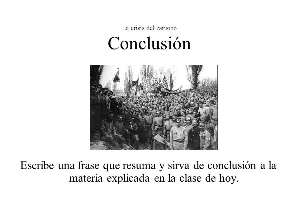La crisis del zarismo Conclusión Escribe una frase que resuma y sirva de conclusión a la materia explicada en la clase de hoy.