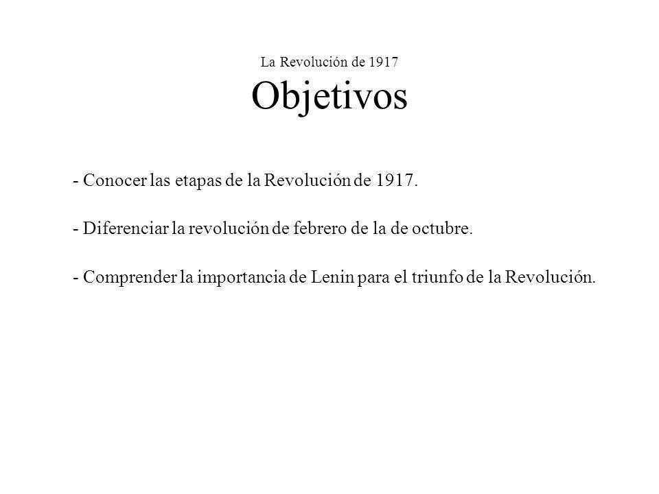 La Revolución de 1917 Objetivos - Conocer las etapas de la Revolución de 1917. - Diferenciar la revolución de febrero de la de octubre. - Comprender l