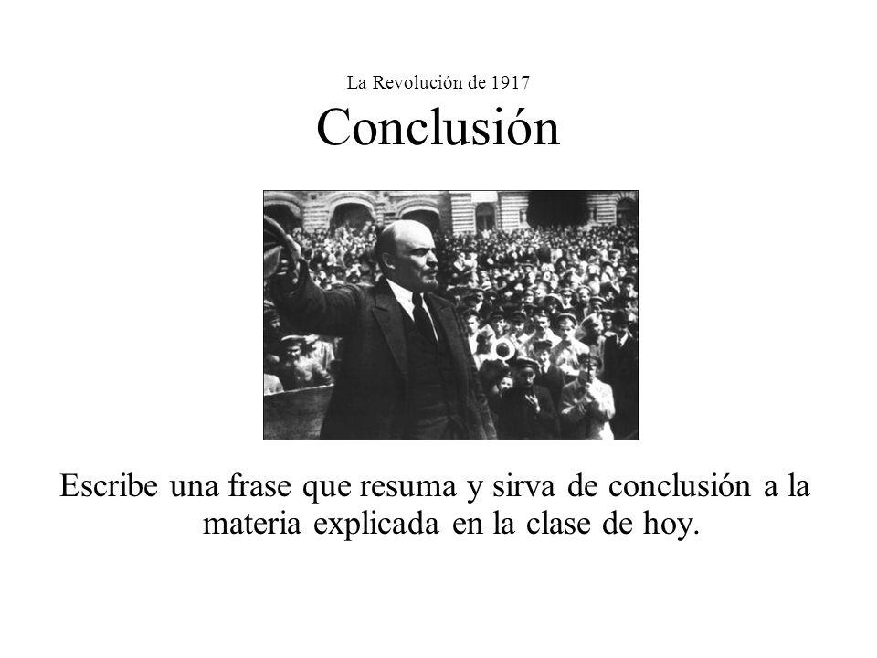 La Revolución de 1917 Conclusión Escribe una frase que resuma y sirva de conclusión a la materia explicada en la clase de hoy.