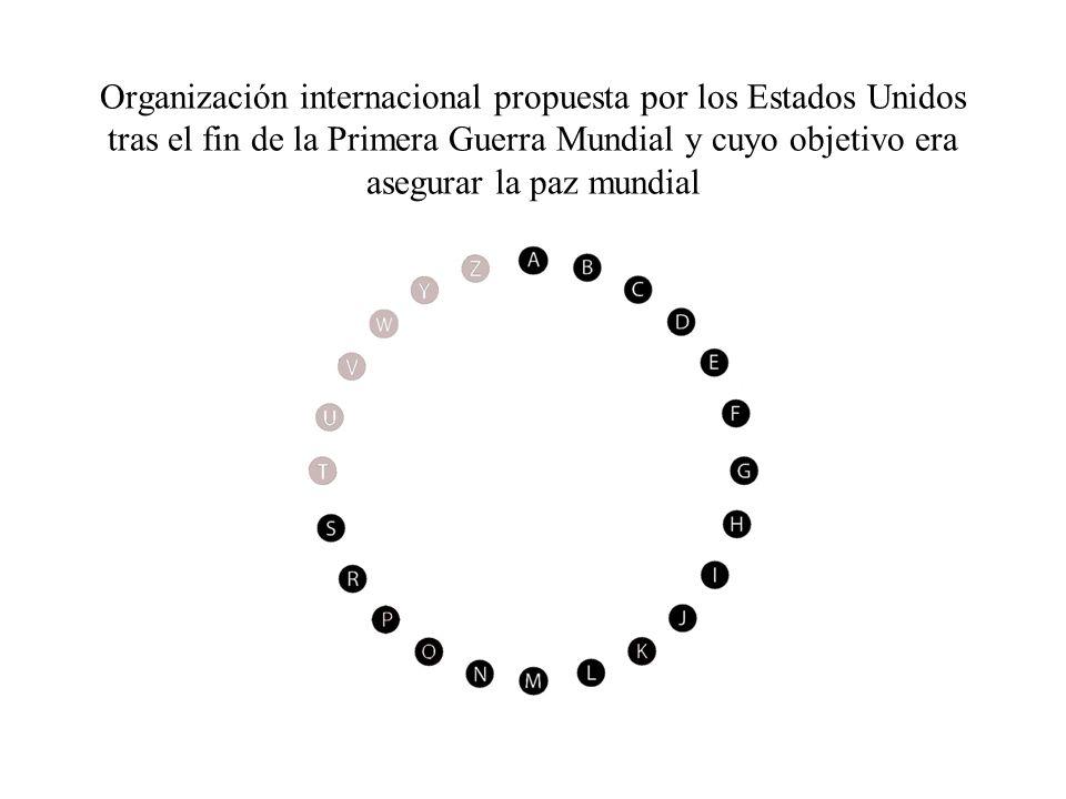 Organización internacional propuesta por los Estados Unidos tras el fin de la Primera Guerra Mundial y cuyo objetivo era asegurar la paz mundial