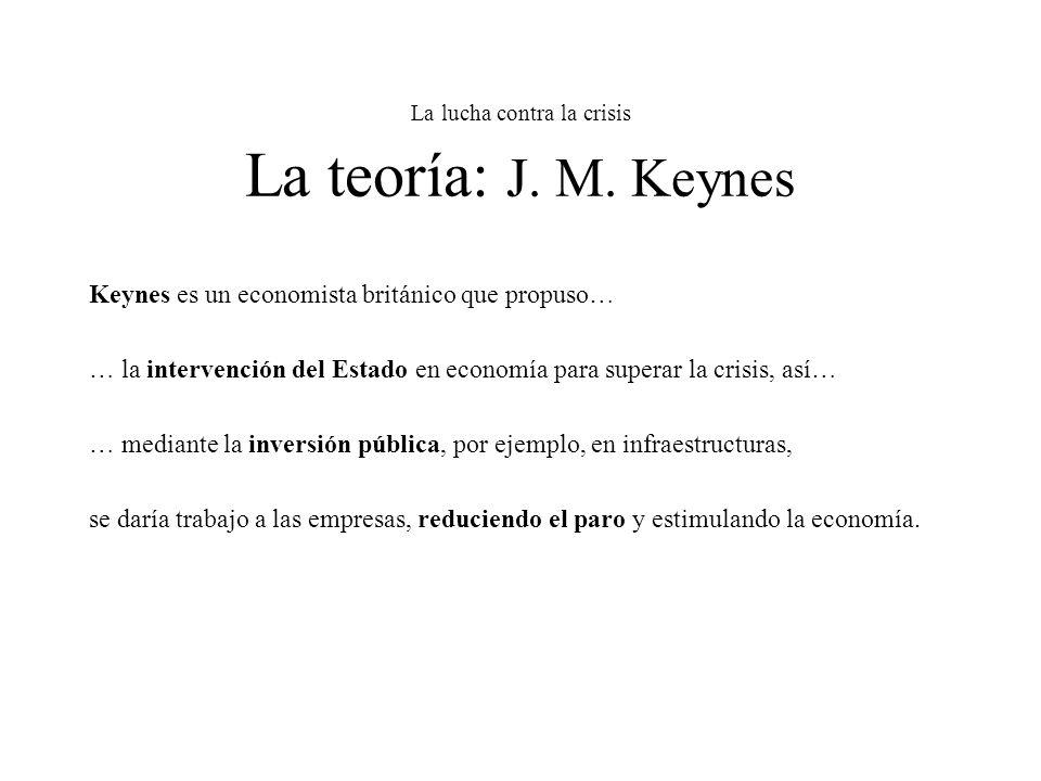 La lucha contra la crisis La teoría: J. M. Keynes Keynes es un economista británico que propuso… … la intervención del Estado en economía para superar