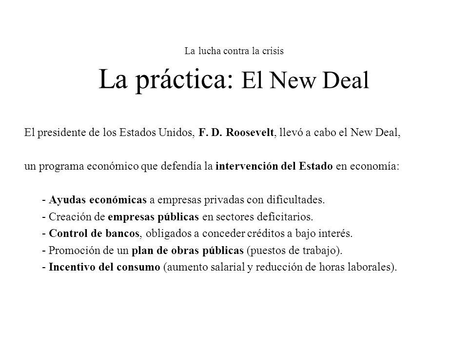 La lucha contra la crisis La práctica: El New Deal El presidente de los Estados Unidos, F. D. Roosevelt, llevó a cabo el New Deal, un programa económi