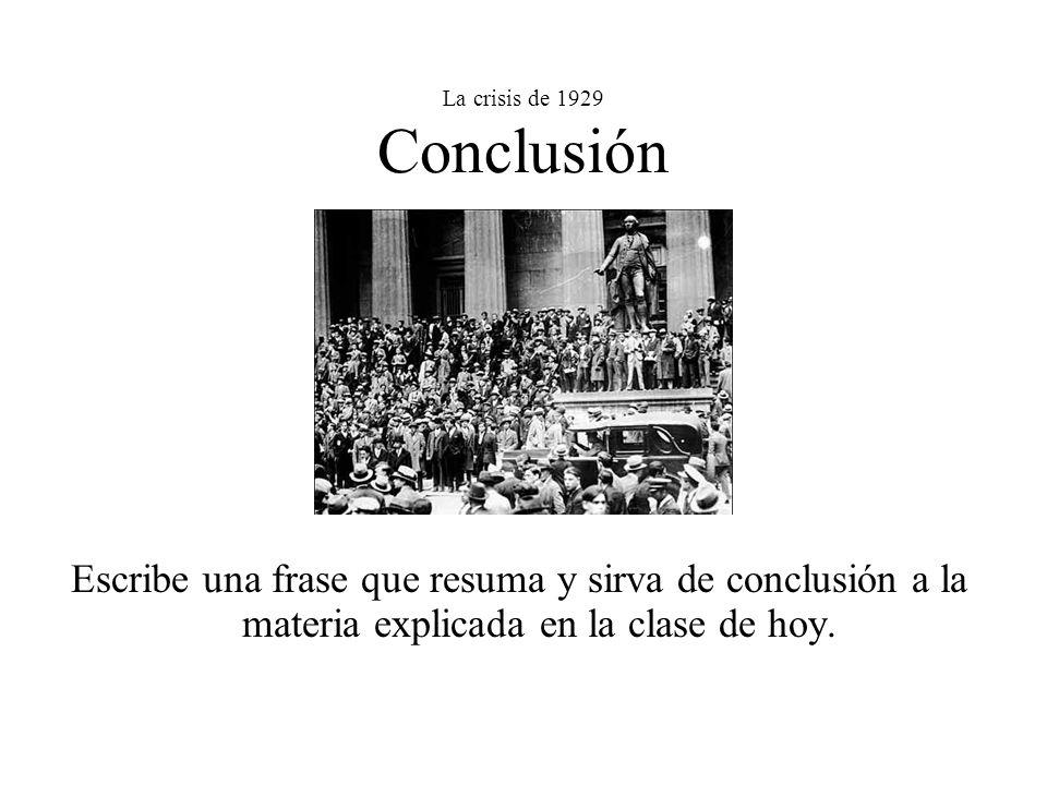 La crisis de 1929 Conclusión Escribe una frase que resuma y sirva de conclusión a la materia explicada en la clase de hoy.