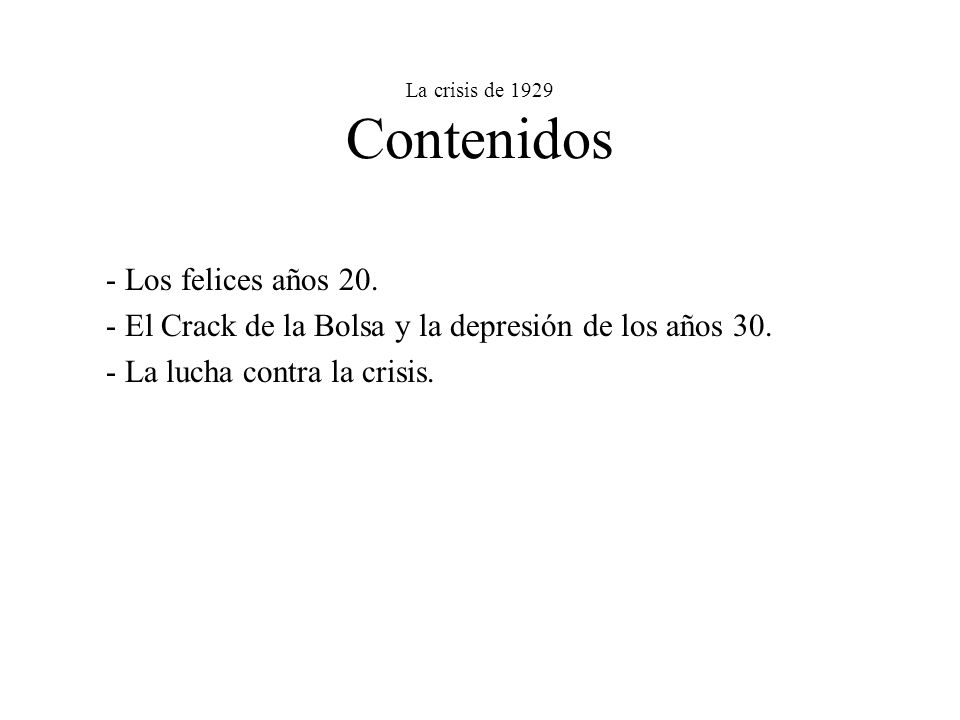 La crisis de 1929 Contenidos - Los felices años 20. - El Crack de la Bolsa y la depresión de los años 30. - La lucha contra la crisis.