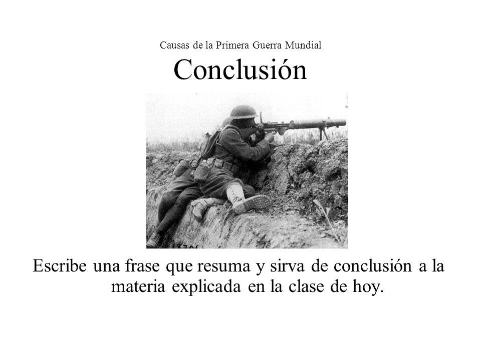 Causas de la Primera Guerra Mundial Conclusión Escribe una frase que resuma y sirva de conclusión a la materia explicada en la clase de hoy.