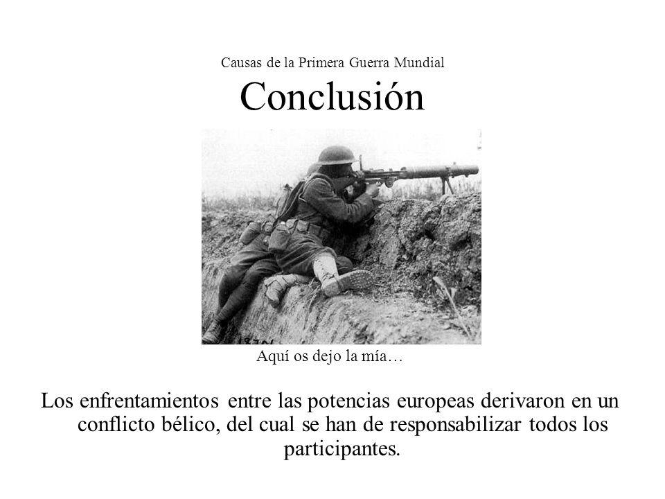 Causas de la Primera Guerra Mundial Conclusión Aquí os dejo la mía… Los enfrentamientos entre las potencias europeas derivaron en un conflicto bélico, del cual se han de responsabilizar todos los participantes.