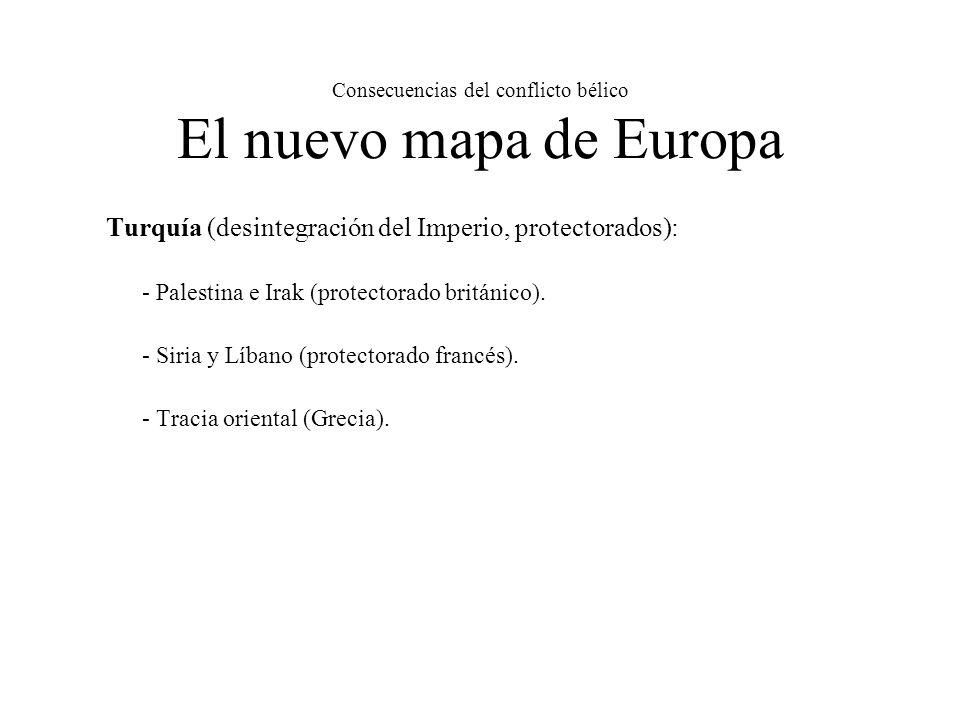 Consecuencias del conflicto bélico El nuevo mapa de Europa Turquía (desintegración del Imperio, protectorados): - Palestina e Irak (protectorado británico).
