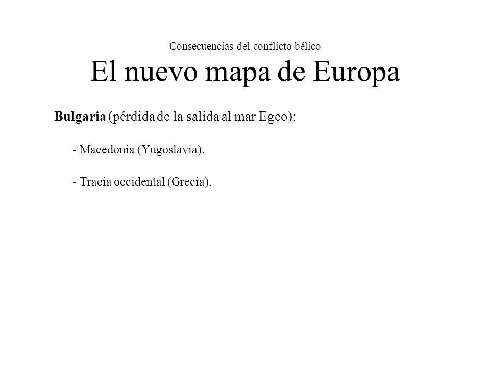 Consecuencias del conflicto bélico El nuevo mapa de Europa Bulgaria (pérdida de la salida al mar Egeo): - Macedonia (Yugoslavia).