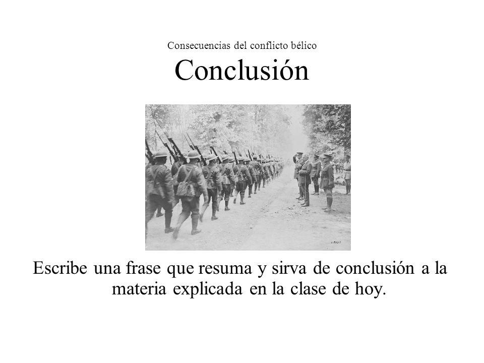 Consecuencias del conflicto bélico Conclusión Escribe una frase que resuma y sirva de conclusión a la materia explicada en la clase de hoy.
