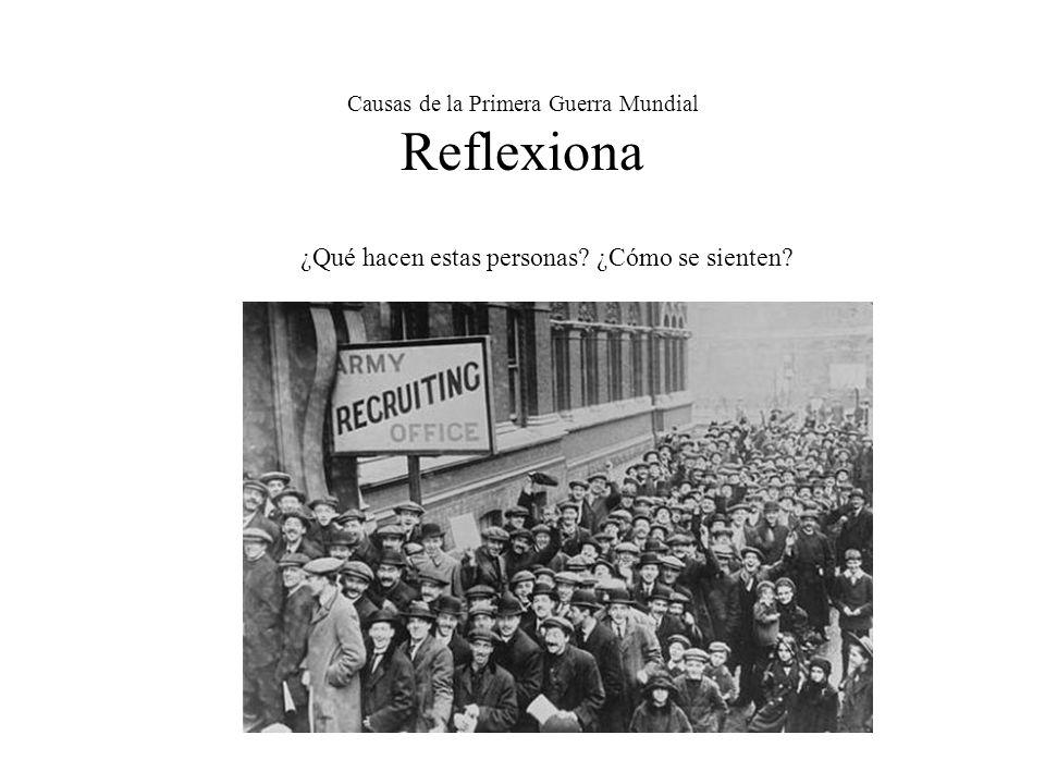 Causas de la Primera Guerra Mundial Reflexiona ¿Qué hacen estas personas? ¿Cómo se sienten?