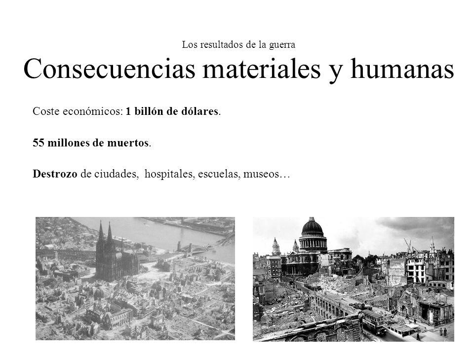 Los resultados de la guerra Consecuencias materiales y humanas Coste económicos: 1 billón de dólares. 55 millones de muertos. Destrozo de ciudades, ho