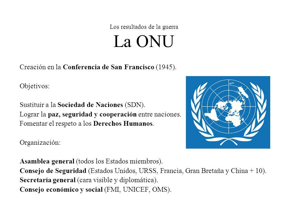 Los resultados de la guerra La ONU Creación en la Conferencia de San Francisco (1945). Objetivos: Sustituir a la Sociedad de Naciones (SDN). Lograr la
