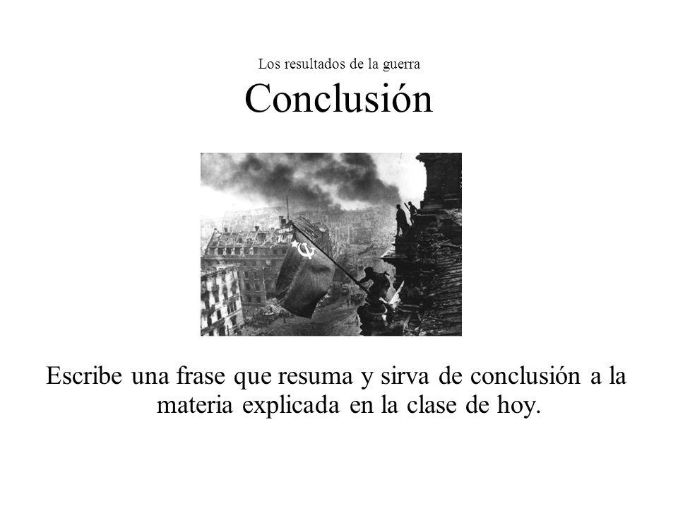 Los resultados de la guerra Conclusión Escribe una frase que resuma y sirva de conclusión a la materia explicada en la clase de hoy.