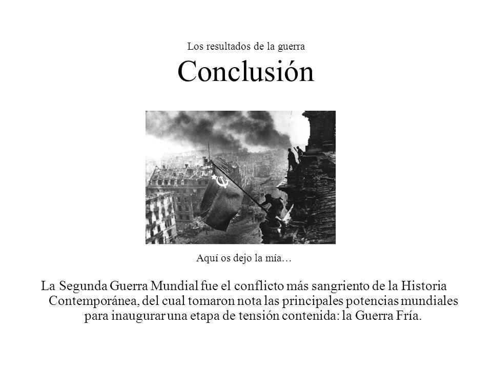 Los resultados de la guerra Conclusión Aquí os dejo la mía… La Segunda Guerra Mundial fue el conflicto más sangriento de la Historia Contemporánea, de