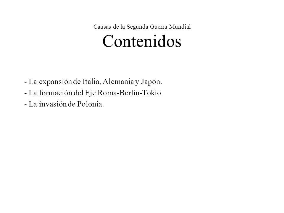 Causas de la Segunda Guerra Mundial Contenidos - La expansión de Italia, Alemania y Japón. - La formación del Eje Roma-Berlín-Tokio. - La invasión de