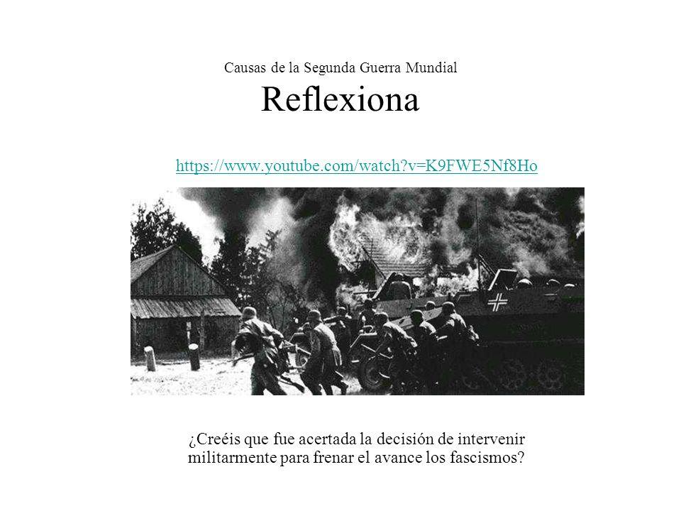 Causas de la Segunda Guerra Mundial Reflexiona https://www.youtube.com/watch?v=K9FWE5Nf8Ho ¿Creéis que fue acertada la decisión de intervenir militarm