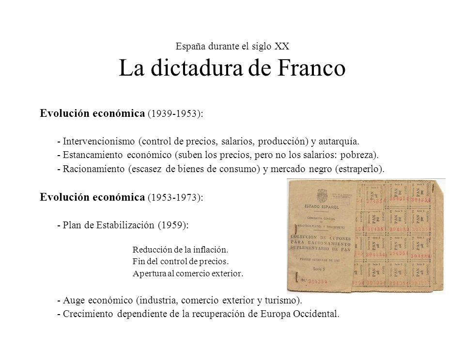 España durante el siglo XX La dictadura de Franco Evolución económica (1939-1953): - Intervencionismo (control de precios, salarios, producción) y autarquía.