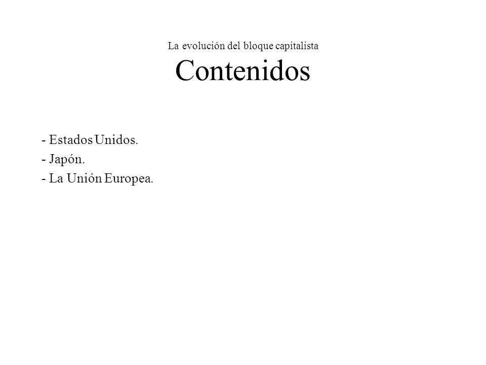 La evolución del bloque capitalista Contenidos - Estados Unidos. - Japón. - La Unión Europea.