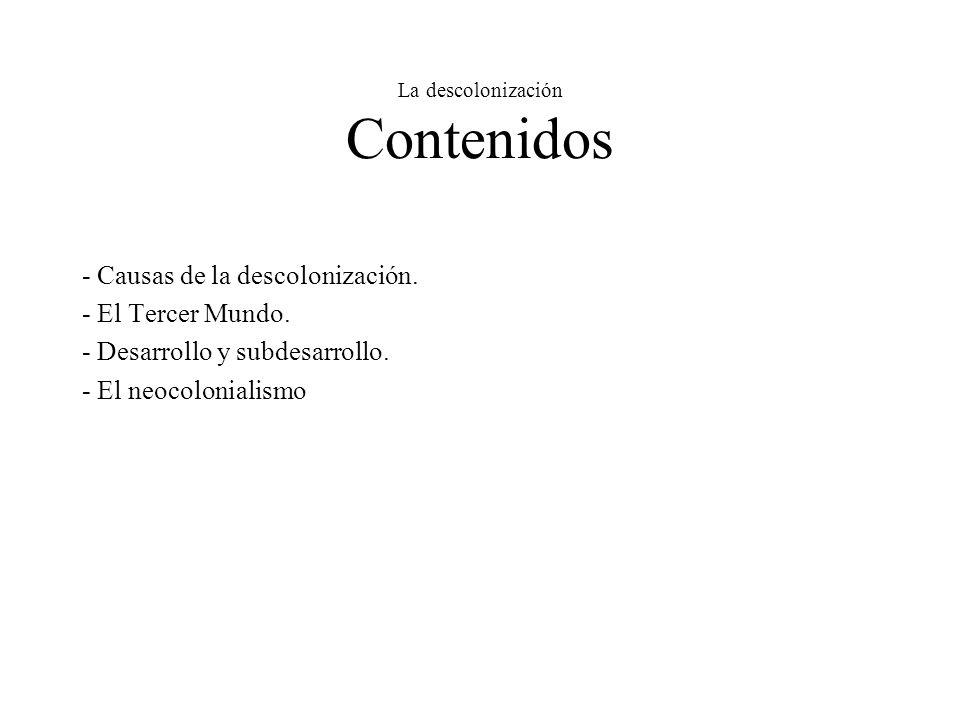 La descolonización Contenidos - Causas de la descolonización. - El Tercer Mundo. - Desarrollo y subdesarrollo. - El neocolonialismo