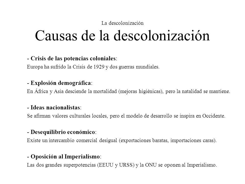 La descolonización Causas de la descolonización - Crisis de las potencias coloniales: Europa ha sufrido la Crisis de 1929 y dos guerras mundiales. - E