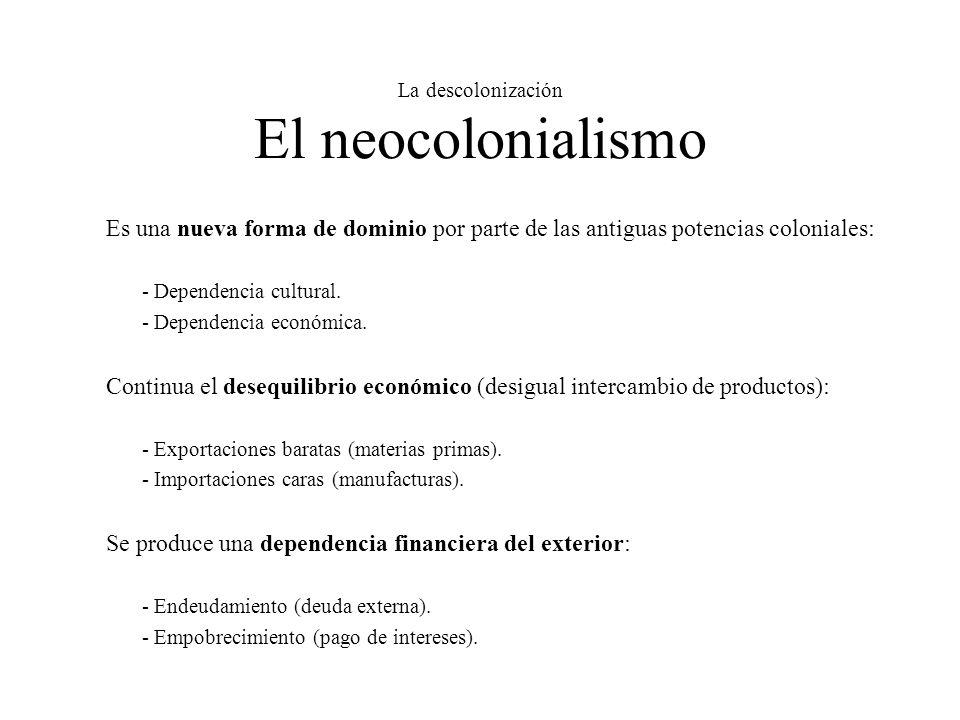 La descolonización El neocolonialismo Es una nueva forma de dominio por parte de las antiguas potencias coloniales: - Dependencia cultural. - Dependen